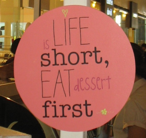 Life is short, eat dessert first!